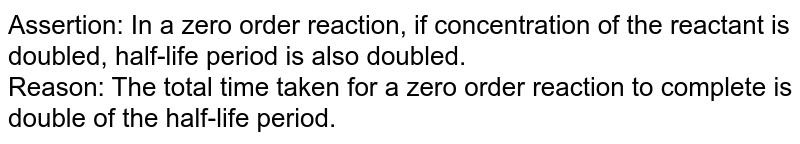 Assertion: In a zero order reaction, if concentration of the reactant is doubled, half-life period is also doubled. <br> Reason: The total time taken for a zero order reaction to complete is double of the half-life period.