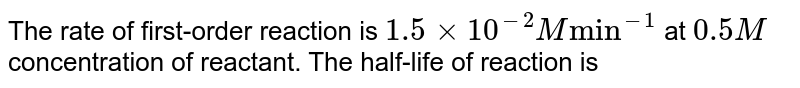 """The rate of first-order reaction is `1.5 xx 10^(-2) M """"min""""^(-1)` at `0.5 M` concentration of reactant. The half-life of reaction is"""