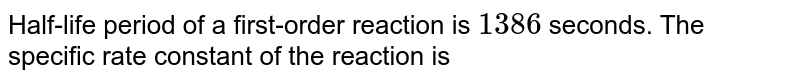 Half-life period of a first-order reaction is `1386` seconds. The specific rate constant of the reaction is