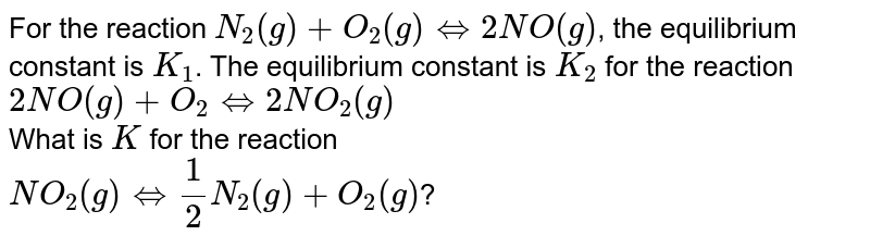 For the reaction `N_(2)(g)+O_(2)(g) hArr 2NO(g)`, the equilibrium constant is `K_(1)`. The equilibrium constant is `K_(2)` for the reaction <br> `2NO(g)+O_(2) hArr 2NO_(2)(g)` <br> What is `K` for the reaction <br> `NO_(2)(g) hArr 1/2 N_(2)(g)+O_(2)(g)`?