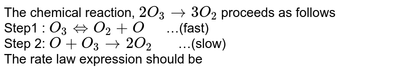 """The chemical reaction, `2O_(3) rarr 3O_(2)` proceeds as follows <br> Step1 : `O_(3) hArr O_(2)+O""""  """"`…(fast) <br> Step 2: `O + O_(3) rarr 2O_(2)""""   """"`…(slow) <br> The rate law expression should be"""