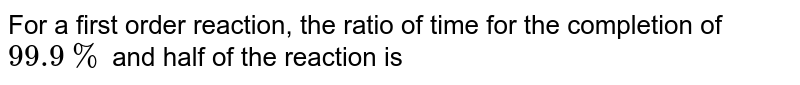 For a first order reaction, the ratio of time for the completion of `99.9%` and half of the reaction is