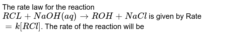 The rate law for the reaction <br> `RCL + NaOH(aq) rarr ROH + NaCl` is given by Rate `= k[RCl]`. The rate of the reaction will be