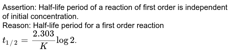 Assertion: Half-life period of a reaction of first order is independent of initial concentration. <br> Reason: Half-life period for a first order reaction `t_(1//2) = (2.303)/(K) log 2`.