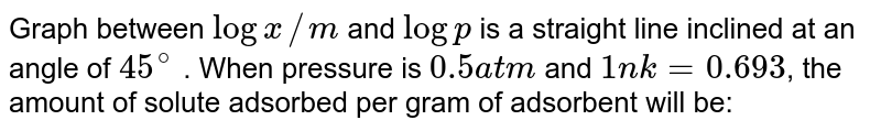 Graph between `log x//m` and `log p` is a straight line inclined at an angle of `45^@` . When pressure is `0.5 atm` and `1n k = 0.693`, the amount of solute adsorbed per gram of adsorbent will be: