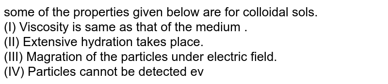 some of the properties given below are for colloidal sols.  <br> (I) Viscosity is same as that of the medium . <br> (II) Extensive hydration takes place. <br> (III) Magration of the particles under electric field. <br> (IV) Particles cannot be detected even under ultramicroscope. <br> Properties applicable for lyophillic and lyophobic colloidal sols are