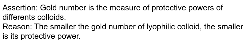 Assertion: Gold number is the measure of protective powers of differents colloids. <br> Reason: The smaller the gold number of lyophilic colloid, the smaller is its protective power.