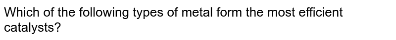 Which of the following types of metal form the most efficient catalysts?