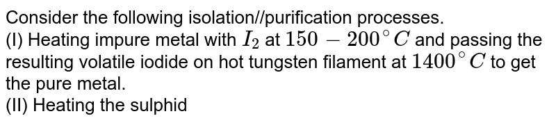 Consider the following isolation//purification processes. <br> (I) Heating impure metal with `I_(2)` at `150 - 200^(@)C` and passing the resulting volatile iodide on hot tungsten filament at `1400^(@)C` to get the pure metal. <br> (II) Heating the sulphide ore in air until a part is converted to oxide and then further heating in the absence of air to let the oxide react with unchanged metal sulphide to get the metal. <br> (III) Electroysis of the molten electrolyte containing metal oxide and cryolite of fluorspar to obtain the metal. <br> The processes used for obtaining aluminium, titanium and lead are respectively: