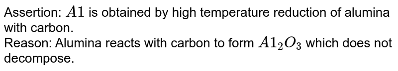 Assertion: `A1` is obtained by high temperature reduction of alumina with carbon. <br> Reason: Alumina reacts with carbon to form `A1_(2)O_(3)` which does not decompose.