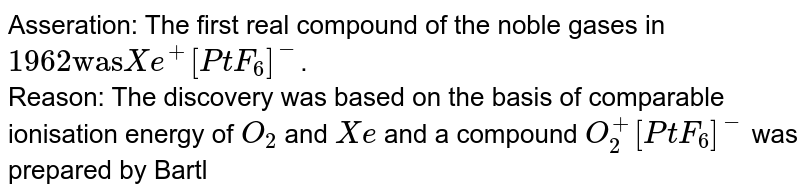 """Asseration: The first real compound of the noble gases in `1962 """"was"""" Xe^(+)[PtF_(6)]^(-)`. <br> Reason: The discovery was based on the basis of comparable ionisation energy of `O_(2)` and `Xe` and a compound `O_(2)^(+)[PtF_(6)]^(-)` was prepared by Bartlett which was later on reported to be `[XeF]^(+)[Pt_(2)F_(11)]^(-)`."""