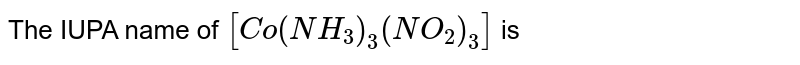 The IUPA name of `[Co(NH_3)_3(NO_2)_3]` is