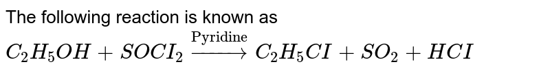 """The following reaction is known as <br> `C_(2) H_(5) OH + SOCI_(2)overset(""""Pyridine"""")rarr C_(2) H_(5) CI + SO_(2) + HCI`"""