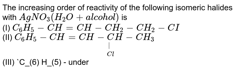 The increasing order of reactivity of the following isomeric halides with `Ag NO_(3) (H_(2)O+alcohol)` is <br> (I) `C_(6) H_(5) -CH=CH - CH_(2) -CH_(2) -CI` <br> (II) `C_(6) H_(5) -CH =CH-underset(Cl)underset(|)(C)H-CH_(3)` <br> (III) `C_(6) H_(5) - underset(CI)underset(|)C =CH-CH_(2)  -CH_(3)` <br> (IV) `C_6H_5-underset(Cl)underset(|)overset(C_6H_5)overset(|)C=CH=CH_2`