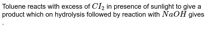 Toluene reacts with excess of `CI_(2)` in  presence of sunlight to give a product which on hydrolysis followed by reaction with `NaOH` gives .