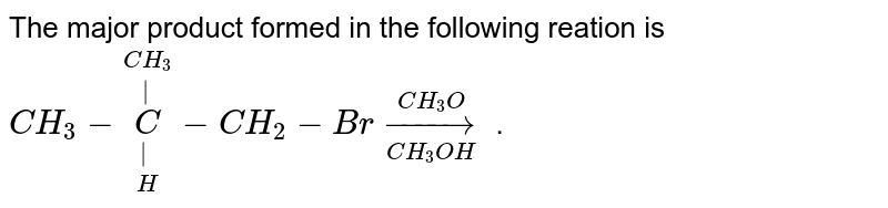 The major product formed in the following reation is <br> `CH_(3)-underset(H)underset( )overset(CH_(3))overset( )C-CH_(2)-Br underset(CH_(3)OH)overset(CH_(3)O)rarr` .