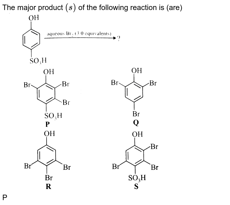 """The major product `(s)` of the following reaction is (are) <br> <img src=""""https://d10lpgp6xz60nq.cloudfront.net/physics_images/A2Z_CHM_XII_C11_E01_152_Q01.png"""" width=""""80%"""">  <br> P <img src=""""https://d10lpgp6xz60nq.cloudfront.net/physics_images/A2Z_CHM_XII_C11_E01_152_Q02.png"""" width=""""80%""""> Q <img src=""""https://d10lpgp6xz60nq.cloudfront.net/physics_images/A2Z_CHM_XII_C11_E01_152_Q03.png"""" width=""""80%""""> <br> R <img src=""""https://d10lpgp6xz60nq.cloudfront.net/physics_images/A2Z_CHM_XII_C11_E01_152_Q04.png"""" width=""""80%""""> S <img src=""""https://d10lpgp6xz60nq.cloudfront.net/physics_images/A2Z_CHM_XII_C11_E01_152_Q05.png"""" width=""""80%"""">"""