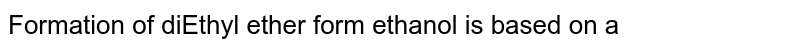 Formation of diEthyl ether form ethanol is based on a