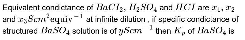 """Equivalent condictance of `BaCI_(2), H_(2)SO_(4)` and `HCI` are `x_(1) , x_(2)` and `x_(3) S cm^(2) """"equiv""""^(-1)` at infinite dilution , if specific condictance of structured `BaSO_(4)` solution is of `y S cm^(-1)` then `K_(p)` of `BaSO_(4)` is"""