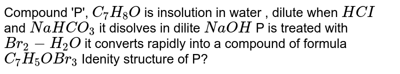 Compound 'P', `C_(7)H_(8)O` is insolution in water , dilute when `HCI` and `NaHCO_(3)` it disolves in dilite `NaOH` P is treated with `Br_(2) - H_(2)O` it  converts rapidly into  a compound of formula `C_(7)H_(5)OBr_(3)` Idenity structure of P?