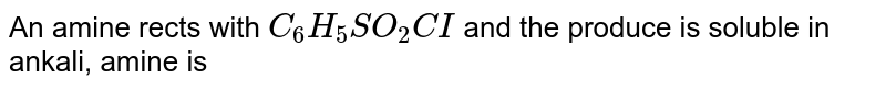 An amine rects with `C_(6)H_(5)SO_(2)CI` and the produce is soluble  in ankali, amine is