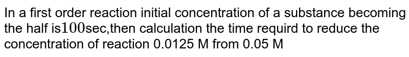 In a first order reaction initial concentration of a substance becoming the half is`100`sec,then calculation the time requird to reduce the concentration of reaction 0.0125 M from 0.05 M