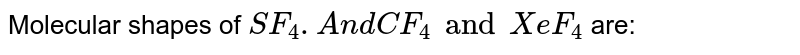 Molecular shapes of `SF_(4). And CF_(4) and XeF_(4)` are:
