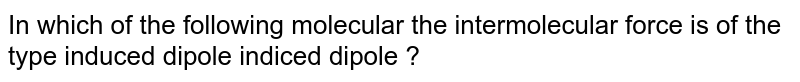 In which of the following  molecular the intermolecular force is of the type induced dipole indiced dipole ?