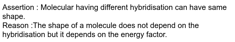 Assertion : Molecular having different hybridisation can have same shape. <br> Reason :The shape of a molecule does not depend on the hybridisation but it depends on the energy factor.