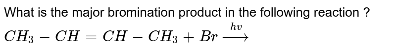 What is the major bromination product in the following reaction ? <br> `CH_(3)-CH=CH-CH_(3)+Br overset(hv)rarr`