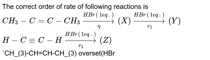 The correct order of rate of following reactions is <br> `CH_(3)-C=C-CH_(3)overset(HBr(1 eq.))underset(eta)rarr(X) overset(HBr(1 eq.))underset(r_(2))rarr (Y)` <br> `H-C -=C-H overset(HBr(1 eq.))underset(r_(3))rarr(Z)` <br> `CH_(3)-CH=CH-CH_(3) overset(HBr(1 eq.))underset(r_(4))rarr(W)`