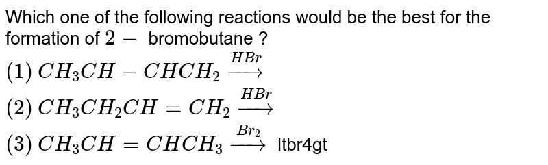"""Which one of the following reactions would be the best for the formation of `2-` bromobutane ? <br> `(1)` `CH_(3)CH-CHCH_(2) overset(HBr)rarr` <br> `(2)`  `CH_(3)CH_(2)CH=CH_(2) overset(HBr)rarr` <br> `(3)`  `CH_(3)CH=CHCH_(3)overset(Br_(2))rarr` ltbr4gt `(4)`  ` CH_(3)CH_(2)CH=CH_(2)overset(HBr)underset(""""Peroxide"""")rarr`"""