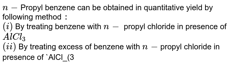 `n-`Propyl benzene can be obtained in quantitative yield by following method `:`  <br> `(i)` By treating benzene with `n-` propyl chloride in presence of `AlCl_(3)` <br> `(ii)` By treating excess of benzene with `n-`propyl chloride in presence of `AlCl_(3)` <br> `(iii)` By treating benzene with allyl chloride in presence of `AlCl_(3)` followed by reduction <br> `(iv)` By treating benzene with propionyl  chloride  in the presence of `AlCl_(3)` followed by Clemmensen reduction