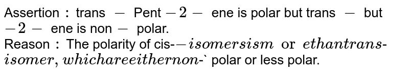 Assertion `:` trans `-` Pent `-2-` ene is polar but trans `-` but `-2-` ene is non`-` polar. <br> Reason `:` The polarity of cis-`- isomers is more than trans `-` isomer,which are either non`-` polar or less polar.