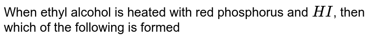 When ethyl alcohol is  heated with red phosphorus and `HI`, then which of the following is formed