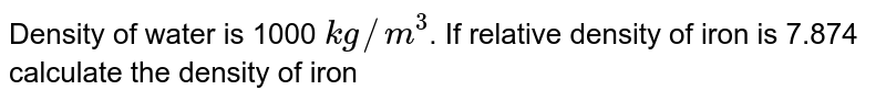 Density of water is 1000 `kgm//m^(3)`. If relative density of iron is 7.874 calculate the density of rion