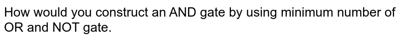 How would you construct an AND gate by using minimum number of OR and NOT gate.