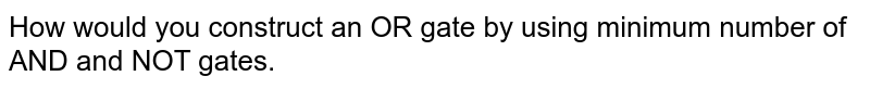 How would you construct an OR gate by using minimum number of AND and NOT gates.