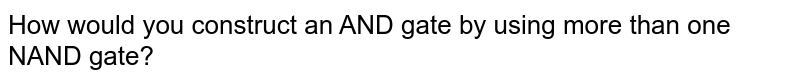 How would you construct an AND gate by using more than one NAND gate?