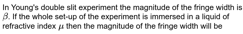 In Young's double slit experiment the magnitude of the fringe width is `beta`. If the whole set-up of the experiment is immersed in a liquid of refractive index `mu` then the magnitude of the fringe width will be