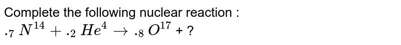 Complete the following nuclear reaction : `._7N^14 + ._2He^4 to ._8O^17`  + ?