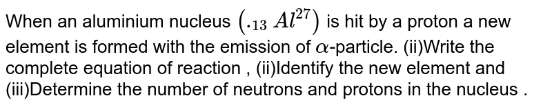When an aluminium nucleus `(._13Al^27)` is hit by a proton a new element is formed with the emission of `alpha`-particle. (ii)Write the complete equation of reaction , (ii)Identify the new element and (iii)Determine the number of neutrons and protons in the nucleus .