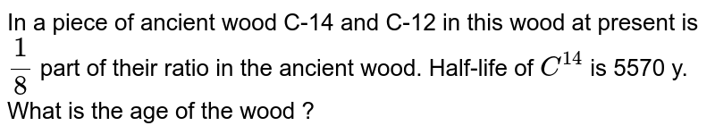 In a piece of ancient wood C-14 and C-12 in this wood at present is `1/8` part of their ratio in the ancient wood. Half-life of `C^14` is 5570 y. What is the age of the wood ?