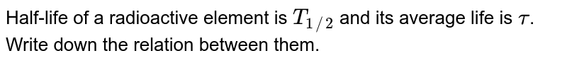 Half-life of a radioactive element is `T_(1//2)`  and its average life is `tau`. Write down the relation between them.