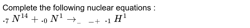Complete the following  nuclear equations : <br> `._7N^14 + ._0N^1 to ____ + ._1H^1`