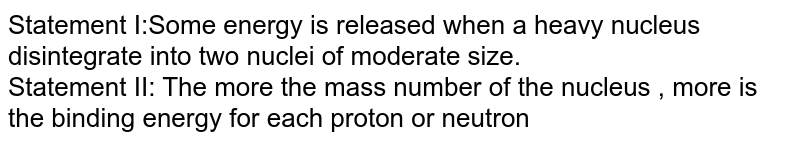 Statement I:Some energy is released when a heavy nucleus disintegrate into two nuclei of moderate size. <br> Statement II: The more the mass number of the nucleus , more is the binding energy for each proton or neutron