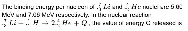 The binding energy  per nucleon of `._3^7Li` and `._2^4He` nuclei are 5.60 MeV and 7.06 MeV respectively. In the nuclear reaction `._3^7Li + ._1^1H to ._2^4He  + Q` , the value of energy Q released is
