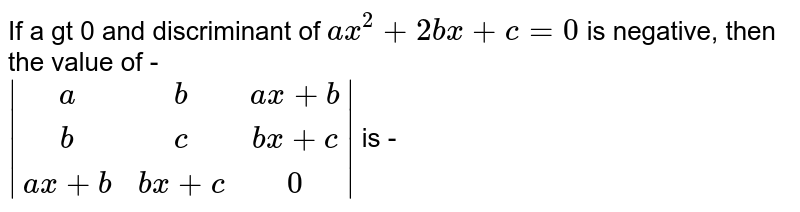 If a gt 0 and discriminant of  `ax^(2)+2bx+c=0` is  negative, then the value of - <br> ` (a,b,ax+b),(a, b,bx+c),(ax+b,bx+c,0) ` is -