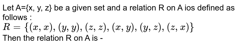 Let A={x, y, z} be a given set and a relation R on A ios defined as follows : <br> `R={(x,x),(y,y),(z,z),(x,y),(y,z),(z,x)}` <br> Then the relation R on A is -