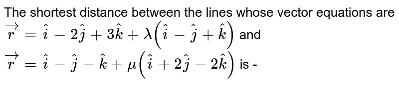 The shortest  distance between the lines whose vector equations are `vecr=hati-2hatj+3hatk+lambda(hati-hatj+hatk)` and  `vecr=hati-hatj-hatk+mu(hati+2hatj-2hatk)` is -